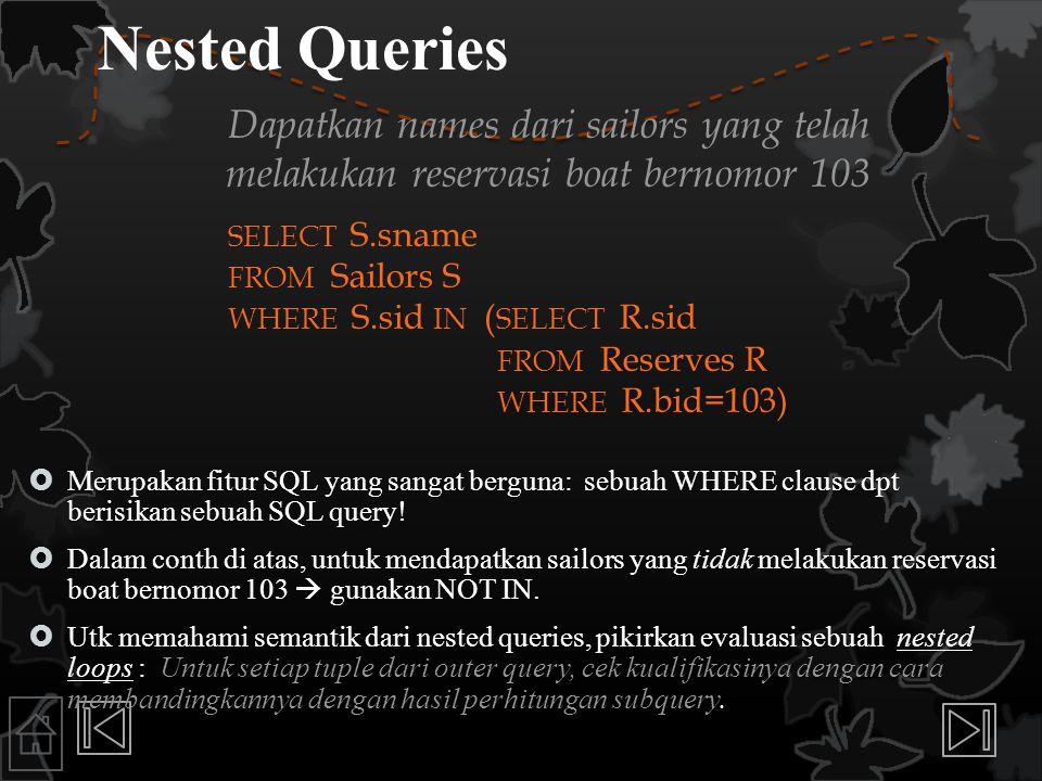 Nested Queries Dapatkan names dari sailors yang telah melakukan reservasi boat bernomor 103. SELECT S.sname.