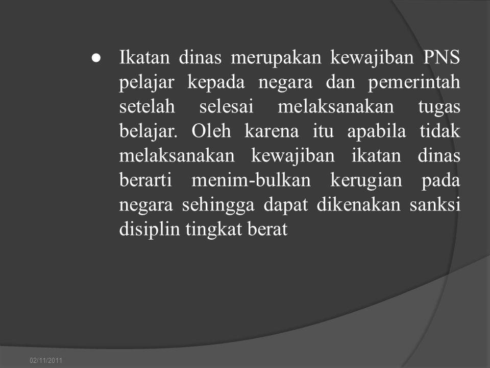 ● Ikatan dinas merupakan kewajiban PNS pelajar kepada negara dan pemerintah setelah selesai melaksanakan tugas belajar. Oleh karena itu apabila tidak melaksanakan kewajiban ikatan dinas berarti menim-bulkan kerugian pada negara sehingga dapat dikenakan sanksi disiplin tingkat berat