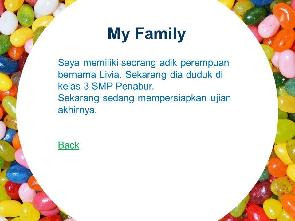 My Family Saya memiliki seorang adik perempuan bernama Livia. Sekarang dia duduk di kelas 3 SMP Penabur.