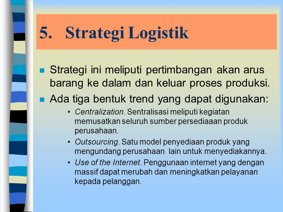 Strategi Logistik Strategi ini meliputi pertimbangan akan arus barang ke dalam dan keluar proses produksi.