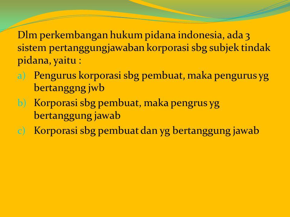 Dlm perkembangan hukum pidana indonesia, ada 3 sistem pertanggungjawaban korporasi sbg subjek tindak pidana, yaitu :