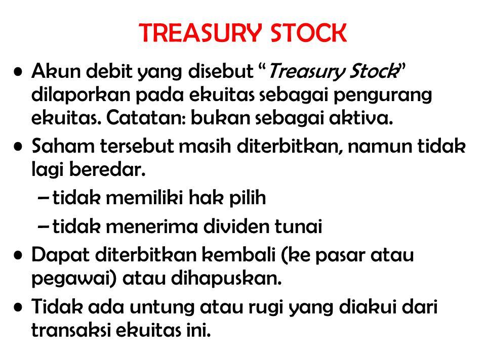 TREASURY STOCK Akun debit yang disebut Treasury Stock dilaporkan pada ekuitas sebagai pengurang ekuitas. Catatan: bukan sebagai aktiva.