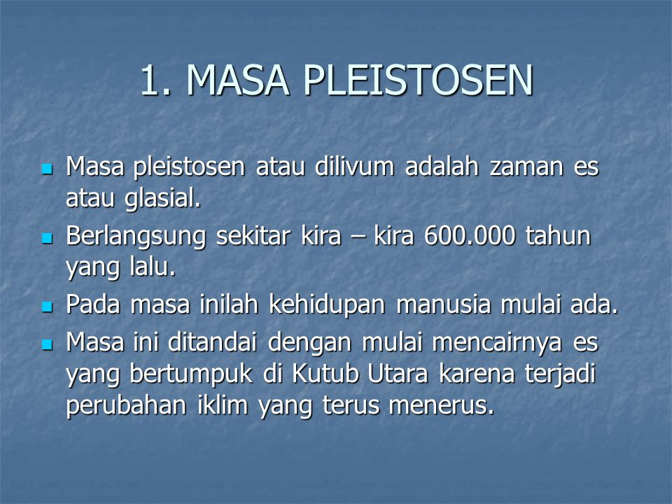 1. MASA PLEISTOSEN Masa pleistosen atau dilivum adalah zaman es atau glasial. Berlangsung sekitar kira – kira 600.000 tahun yang lalu.