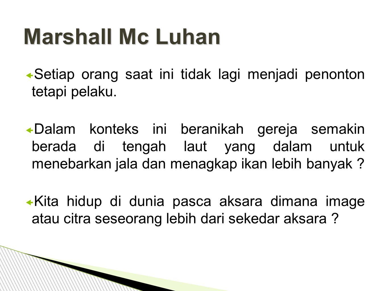 Marshall Mc Luhan Setiap orang saat ini tidak lagi menjadi penonton tetapi pelaku.