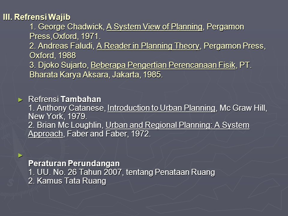 III. Refrensi Wajib 1. George Chadwick, A System View of Planning, Pergamon Press,Oxford, 1971. 2. Andreas Faludi, A Reader in Planning Theory, Pergamon Press, Oxford, 1988 3. Djoko Sujarto, Beberapa Pengertian Perencanaan Fisik, PT. Bharata Karya Aksara, Jakarta, 1985.
