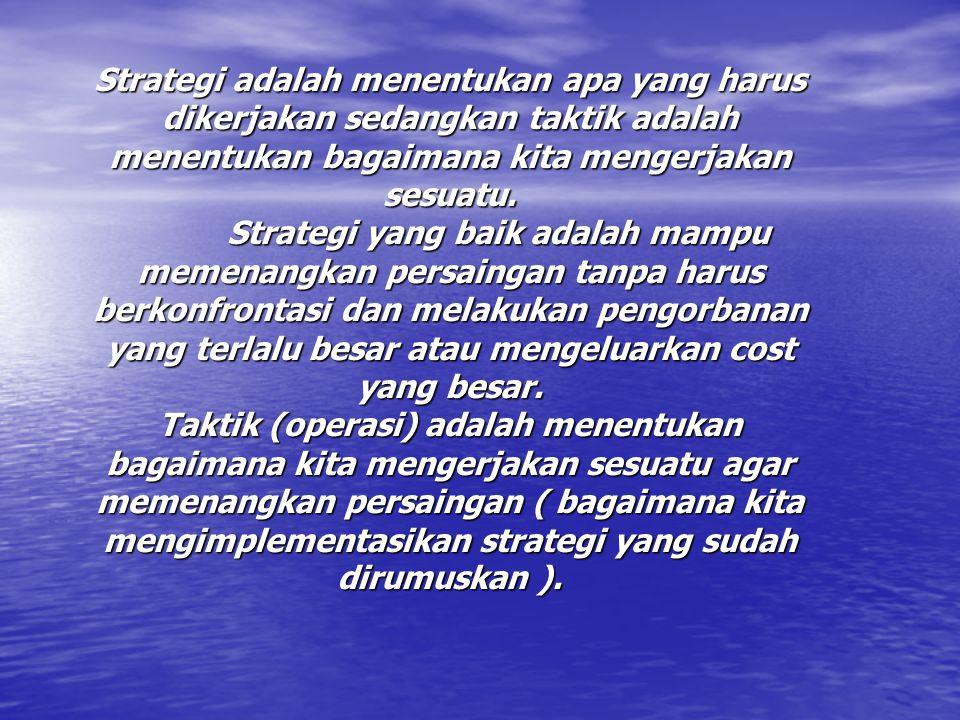 Strategi adalah menentukan apa yang harus dikerjakan sedangkan taktik adalah menentukan bagaimana kita mengerjakan sesuatu.