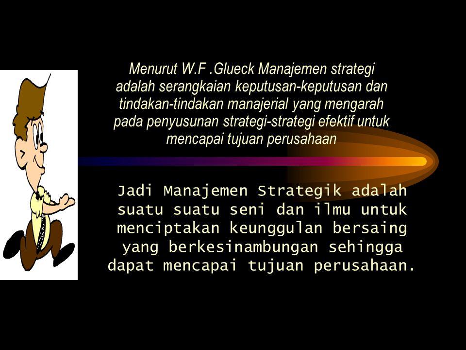 Menurut W.F .Glueck Manajemen strategi adalah serangkaian keputusan-keputusan dan tindakan-tindakan manajerial yang mengarah pada penyusunan strategi-strategi efektif untuk mencapai tujuan perusahaan