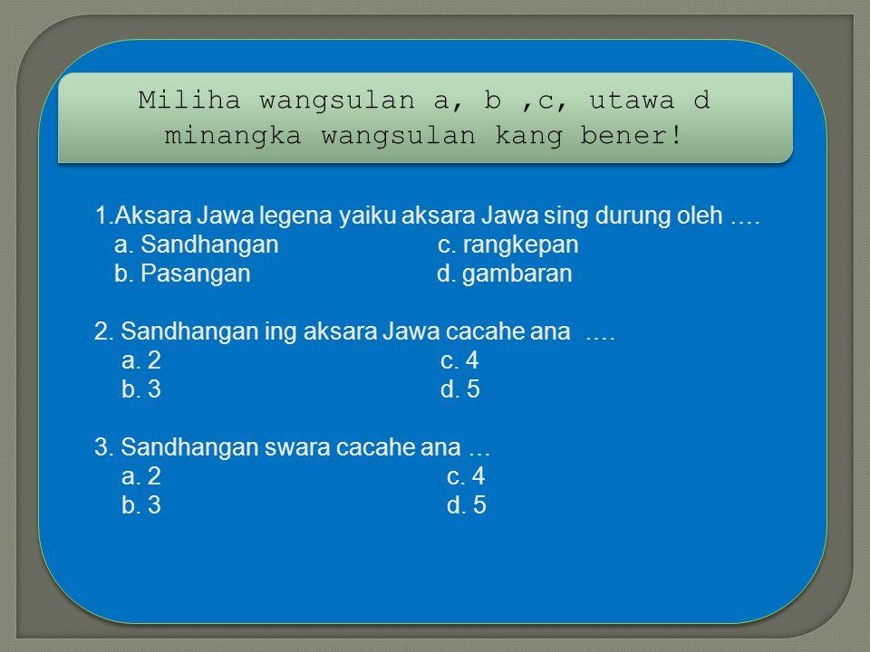 Miliha wangsulan a, b ,c, utawa d minangka wangsulan kang bener!