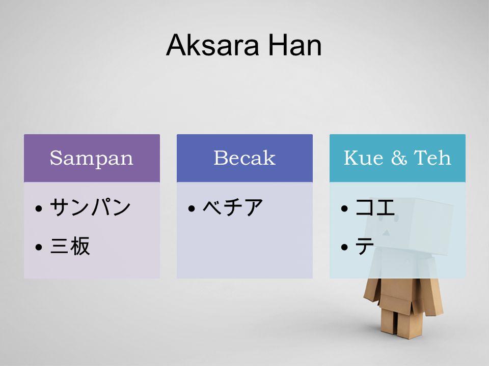 Aksara Han Sampan サンパン 三板 Becak ベチア Kue & Teh コエ テ