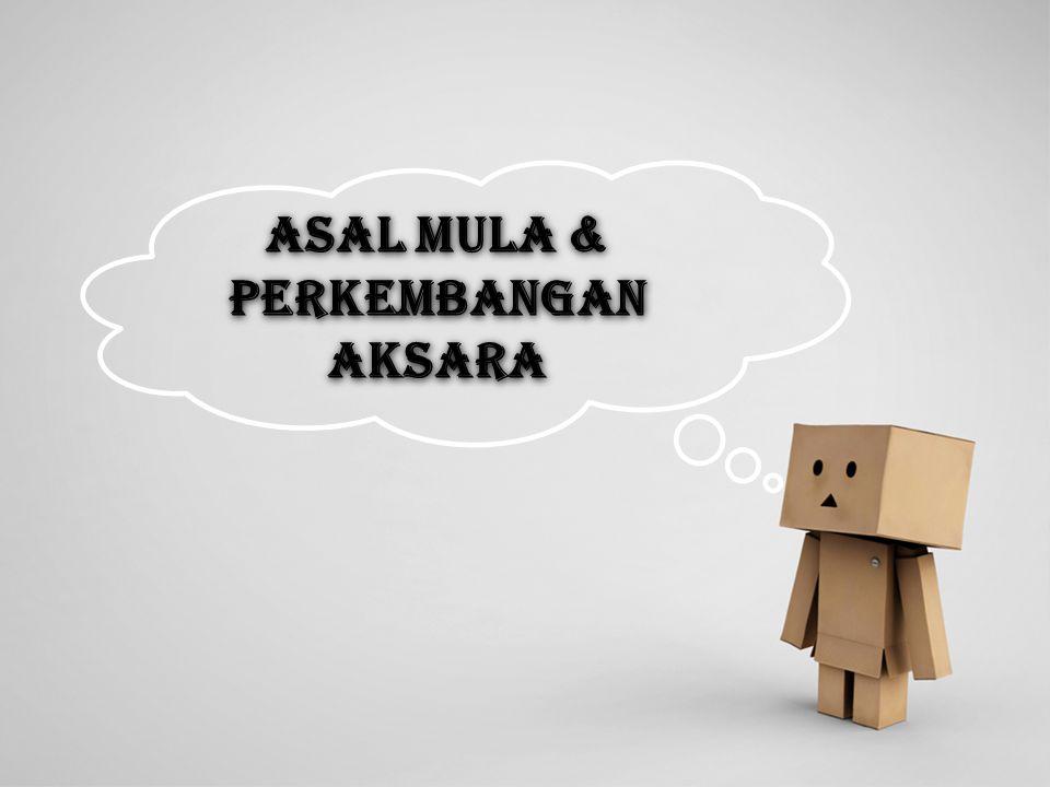 ASAL MULA & PERKEMBANGAN AKSARA