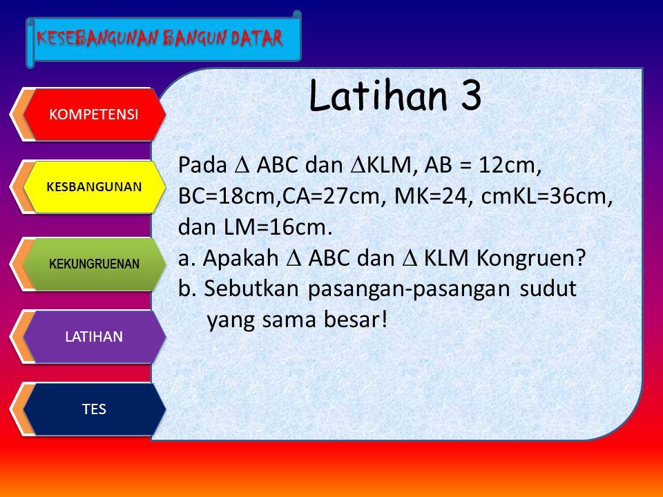 Latihan 3 Pada  ABC dan KLM, AB = 12cm, BC=18cm,CA=27cm, MK=24, cmKL=36cm, dan LM=16cm. a. Apakah  ABC dan  KLM Kongruen