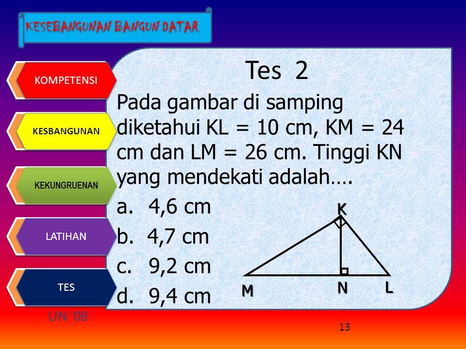 Tes 2 Pada gambar di samping diketahui KL = 10 cm, KM = 24 cm dan LM = 26 cm. Tinggi KN yang mendekati adalah….
