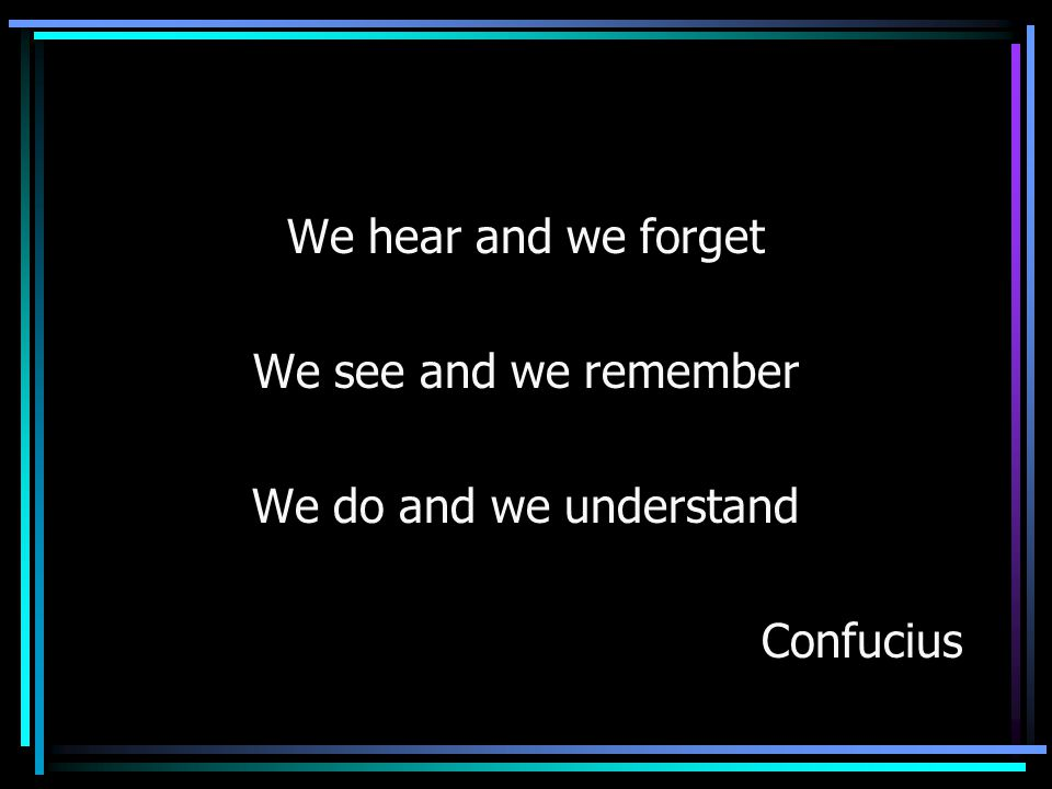 We hear and we forget We see and we remember We do and we understand Confucius