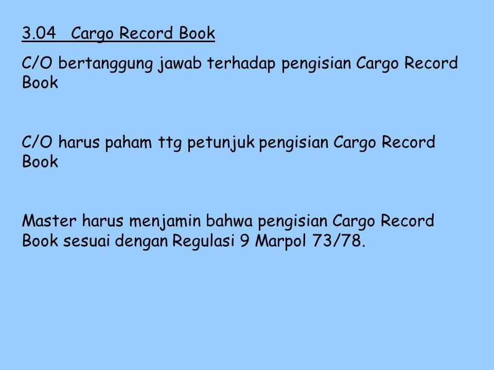 3.04 Cargo Record Book C/O bertanggung jawab terhadap pengisian Cargo Record Book. C/O harus paham ttg petunjuk pengisian Cargo Record Book.