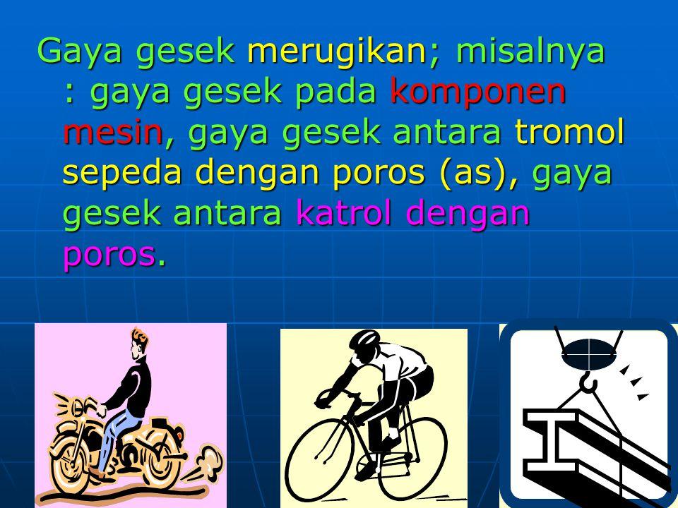 Gaya gesek merugikan; misalnya : gaya gesek pada komponen mesin, gaya gesek antara tromol sepeda dengan poros (as), gaya gesek antara katrol dengan poros.
