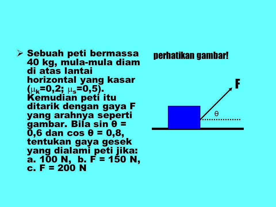 Sebuah peti bermassa 40 kg, mula-mula diam di atas lantai horizontal yang kasar (k=0,2; s=0,5). Kemudian peti itu ditarik dengan gaya F yang arahnya seperti gambar. Bila sin θ = 0,6 dan cos θ = 0,8, tentukan gaya gesek yang dialami peti jika: a. 100 N, b. F = 150 N, c. F = 200 N