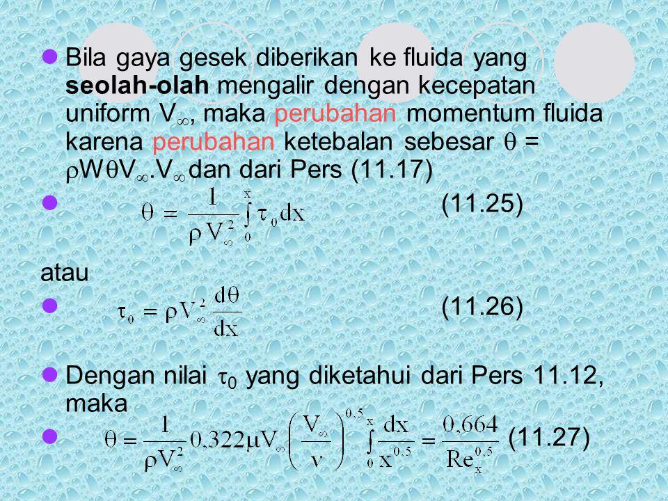Bila gaya gesek diberikan ke fluida yang seolah-olah mengalir dengan kecepatan uniform V, maka perubahan momentum fluida karena perubahan ketebalan sebesar  = WV.V dan dari Pers (11.17)
