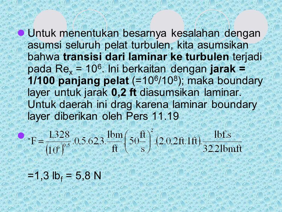 Untuk menentukan besarnya kesalahan dengan asumsi seluruh pelat turbulen, kita asumsikan bahwa transisi dari laminar ke turbulen terjadi pada Rex = 106. Ini berkaitan dengan jarak = 1/100 panjang pelat (=106/108); maka boundary layer untuk jarak 0,2 ft diasumsikan laminar. Untuk daerah ini drag karena laminar boundary layer diberikan oleh Pers 11.19