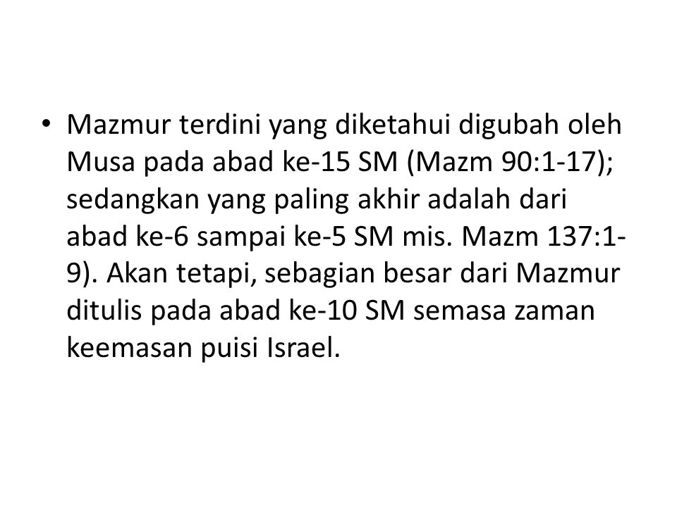 Mazmur terdini yang diketahui digubah oleh Musa pada abad ke-15 SM (Mazm 90:1-17); sedangkan yang paling akhir adalah dari abad ke-6 sampai ke-5 SM mis.