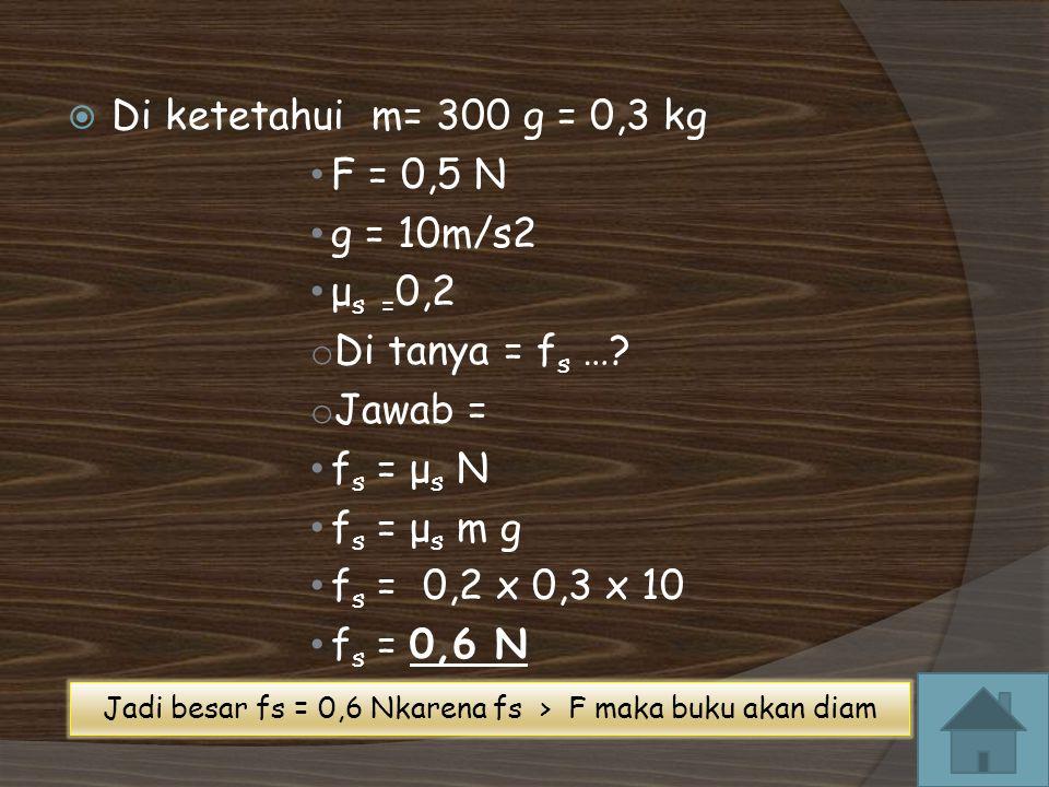Jadi besar fs = 0,6 Nkarena fs > F maka buku akan diam