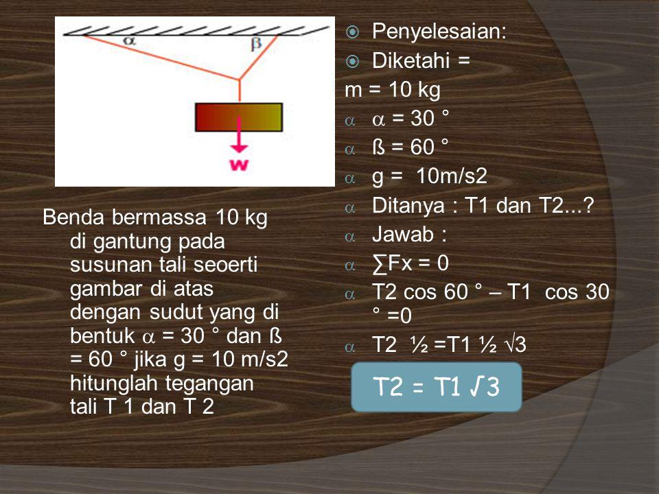 T2 = T1 √3 Penyelesaian: Diketahi = m = 10 kg  = 30 ° ß = 60 °