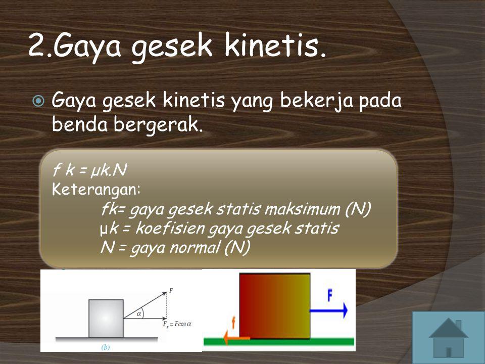 2.Gaya gesek kinetis. Gaya gesek kinetis yang bekerja pada benda bergerak. f k = μk.N. Keterangan: