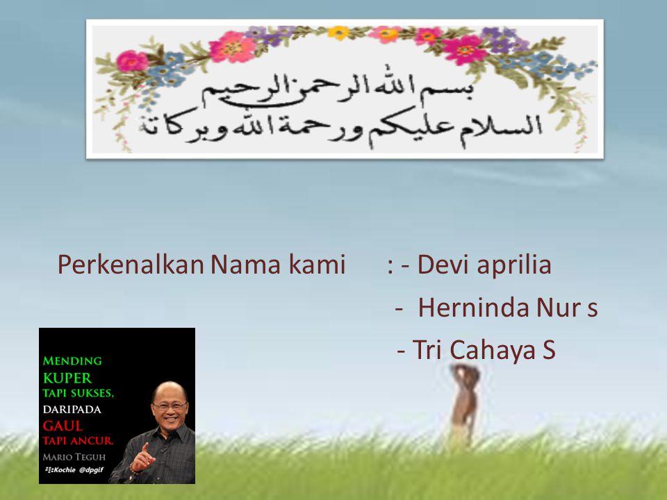 Perkenalkan Nama kami : - Devi aprilia - Herninda Nur s - Tri Cahaya S