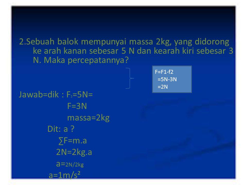 2.Sebuah balok mempunyai massa 2kg, yang didorong ke arah kanan sebesar 5 N dan kearah kiri sebesar 3 N. Maka percepatannya