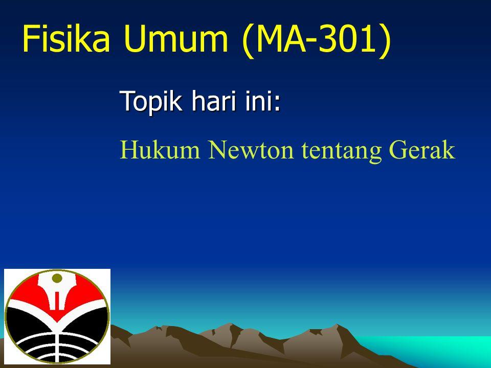 Fisika Umum (MA-301) Topik hari ini: Hukum Newton tentang Gerak