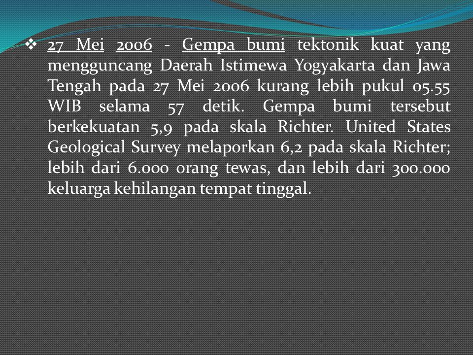 27 Mei 2006 - Gempa bumi tektonik kuat yang mengguncang Daerah Istimewa Yogyakarta dan Jawa Tengah pada 27 Mei 2006 kurang lebih pukul 05.55 WIB selama 57 detik.
