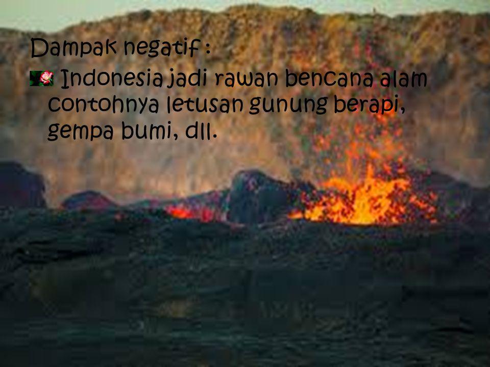 Dampak negatif : Indonesia jadi rawan bencana alam contohnya letusan gunung berapi, gempa bumi, dll.