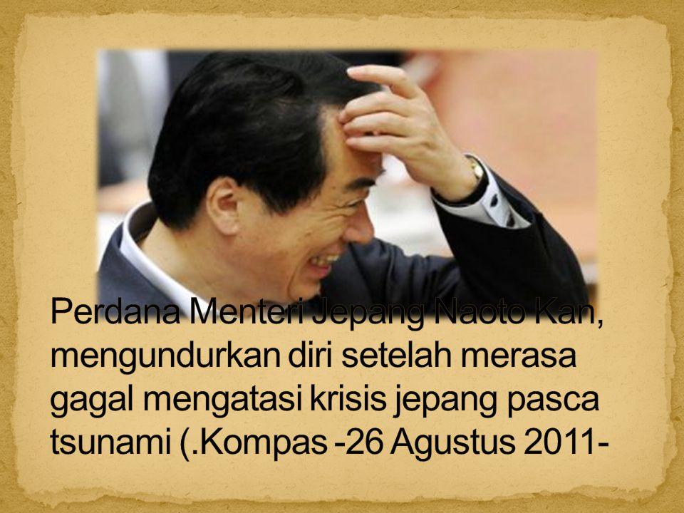 Perdana Menteri Jepang Naoto Kan, mengundurkan diri setelah merasa gagal mengatasi krisis jepang pasca tsunami (.Kompas -26 Agustus 2011-
