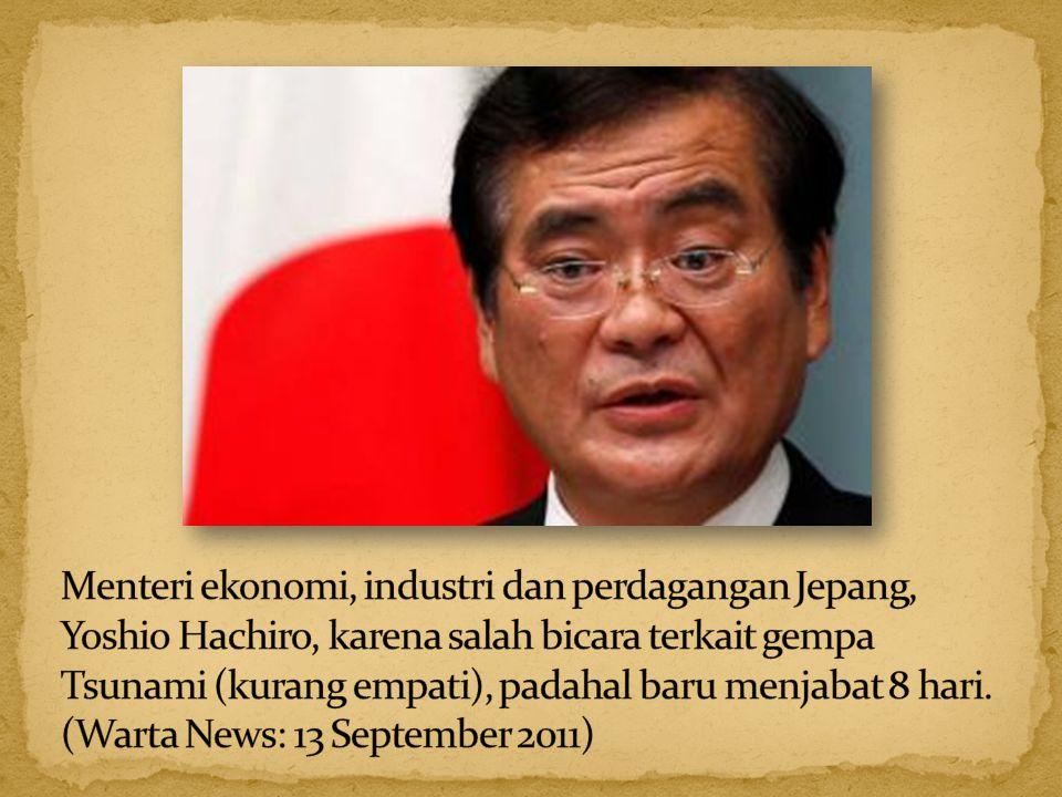 Menteri ekonomi, industri dan perdagangan Jepang, Yoshio Hachiro, karena salah bicara terkait gempa Tsunami (kurang empati), padahal baru menjabat 8 hari.