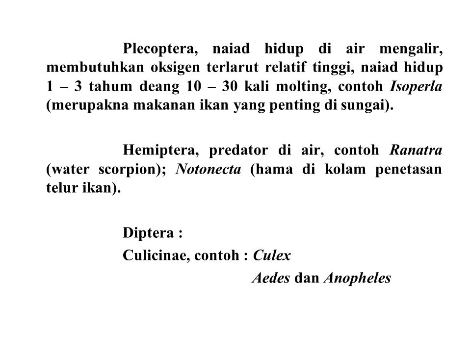 Plecoptera, naiad hidup di air mengalir, membutuhkan oksigen terlarut relatif tinggi, naiad hidup 1 – 3 tahum deang 10 – 30 kali molting, contoh Isoperla (merupakna makanan ikan yang penting di sungai).