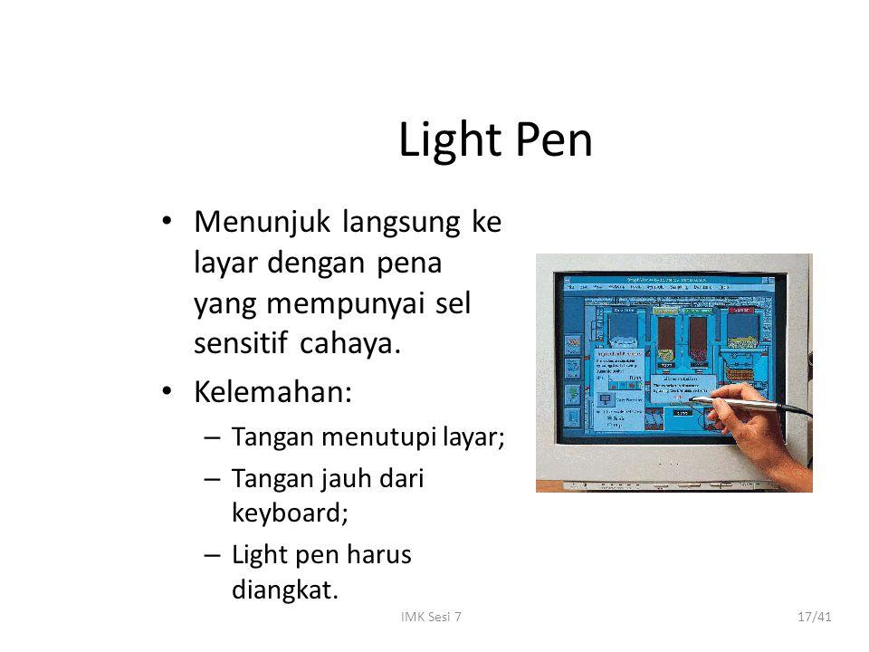 Light Pen Menunjuk langsung ke layar dengan pena yang mempunyai sel sensitif cahaya. Kelemahan: Tangan menutupi layar;
