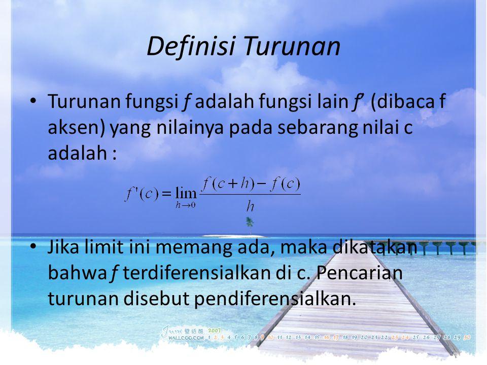 Definisi Turunan Turunan fungsi f adalah fungsi lain f' (dibaca f aksen) yang nilainya pada sebarang nilai c adalah :