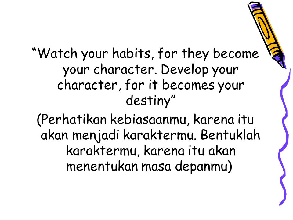 Watch your habits, for they become your character
