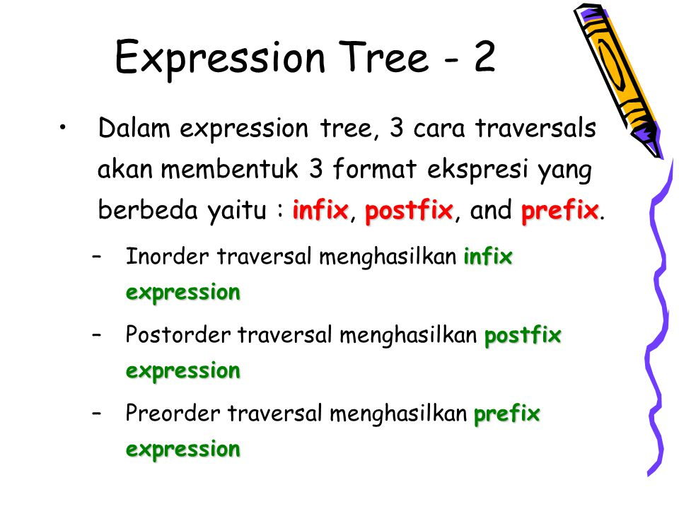 Expression Tree - 2 Dalam expression tree, 3 cara traversals akan membentuk 3 format ekspresi yang berbeda yaitu : infix, postfix, and prefix.