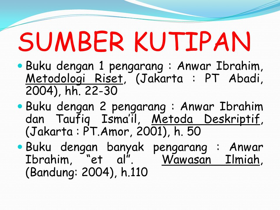 SUMBER KUTIPAN Buku dengan 1 pengarang : Anwar Ibrahim, Metodologi Riset, (Jakarta : PT Abadi, 2004), hh. 22-30.