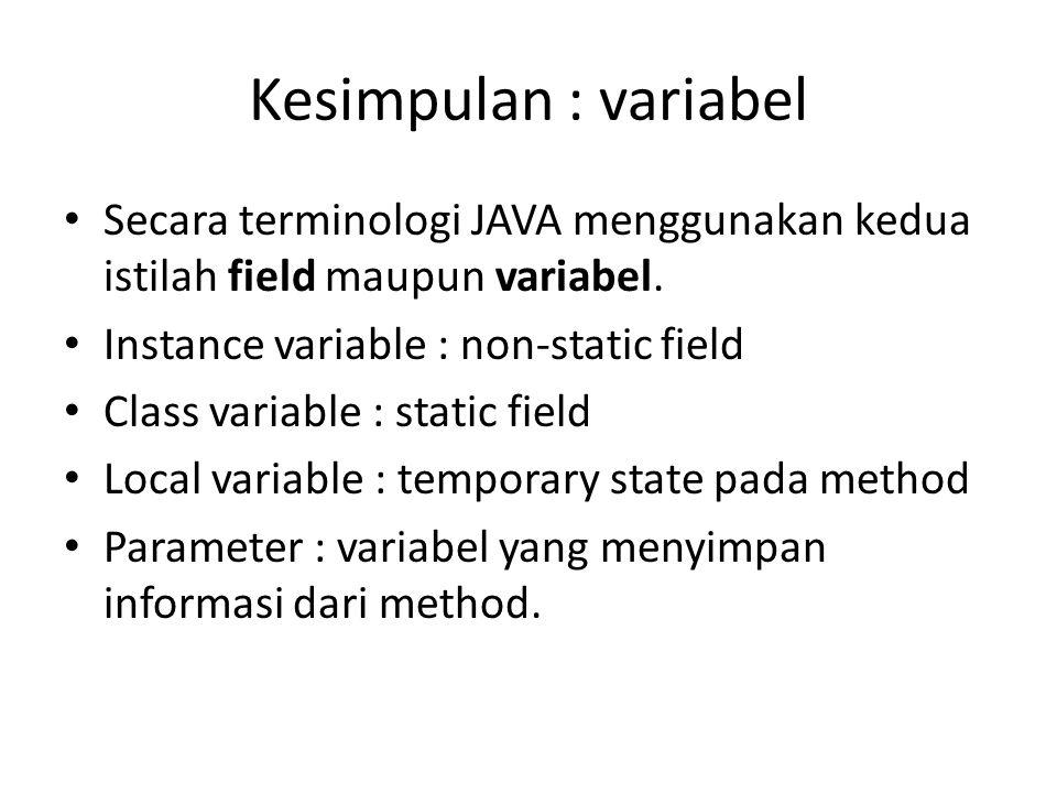 Kesimpulan : variabel Secara terminologi JAVA menggunakan kedua istilah field maupun variabel. Instance variable : non-static field.