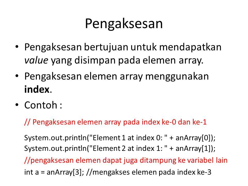 Pengaksesan Pengaksesan bertujuan untuk mendapatkan value yang disimpan pada elemen array. Pengaksesan elemen array menggunakan index.