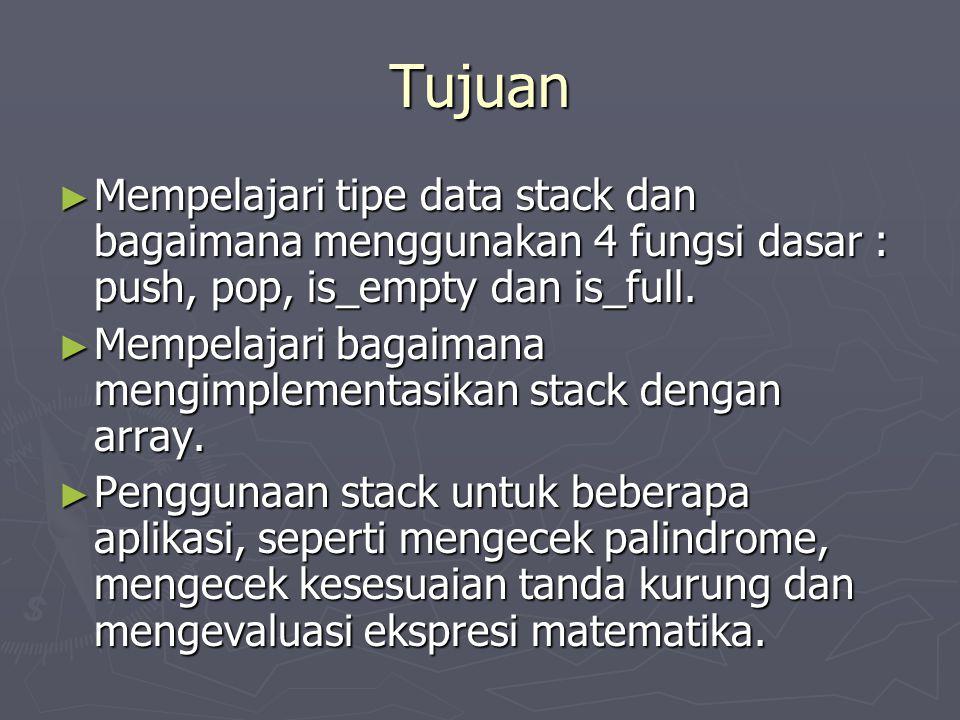 Tujuan Mempelajari tipe data stack dan bagaimana menggunakan 4 fungsi dasar : push, pop, is_empty dan is_full.