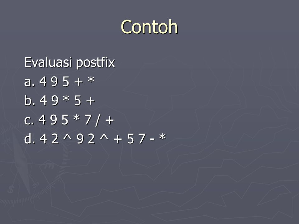 Contoh Evaluasi postfix a. 4 9 5 + * b. 4 9 * 5 + c. 4 9 5 * 7 / +