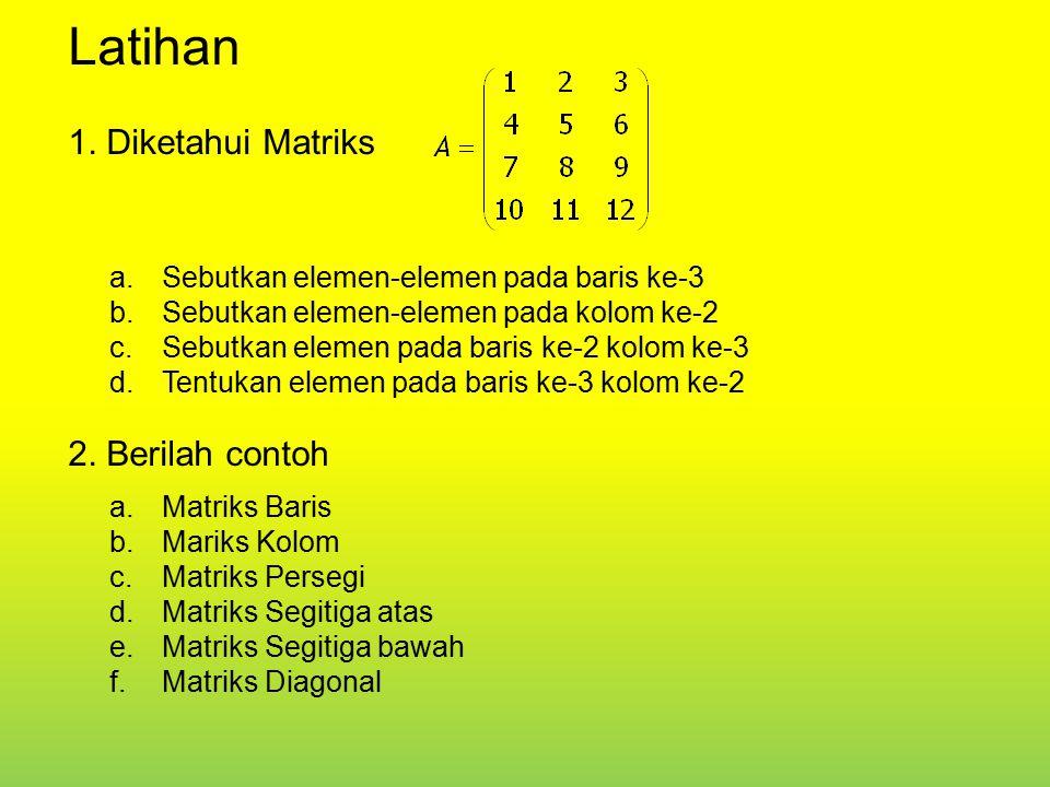 Latihan 1. Diketahui Matriks 2. Berilah contoh