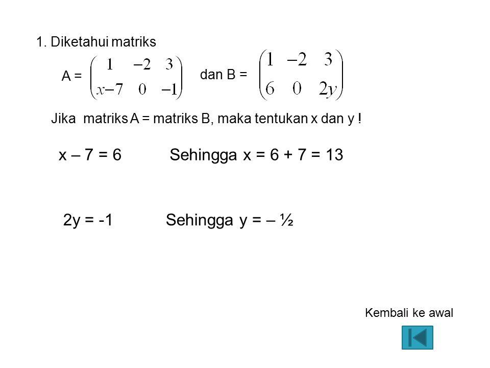 x – 7 = 6 Sehingga x = 6 + 7 = 13 2y = -1 Sehingga y = – ½
