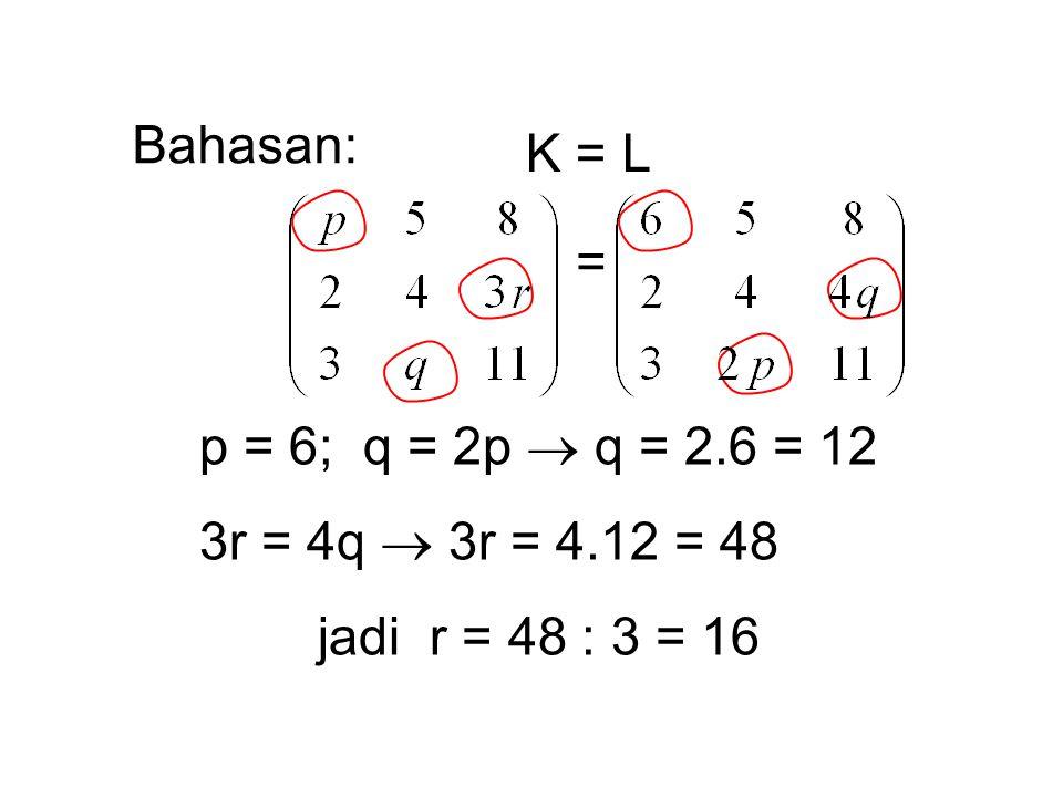 Bahasan: K = L = p = 6; q = 2p  q = 2.6 = 12 3r = 4q  3r = 4.12 = 48 jadi r = 48 : 3 = 16