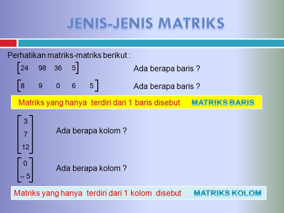 JENIS-JENIS MATRIKS Perhatikan matriks-matriks berikut :