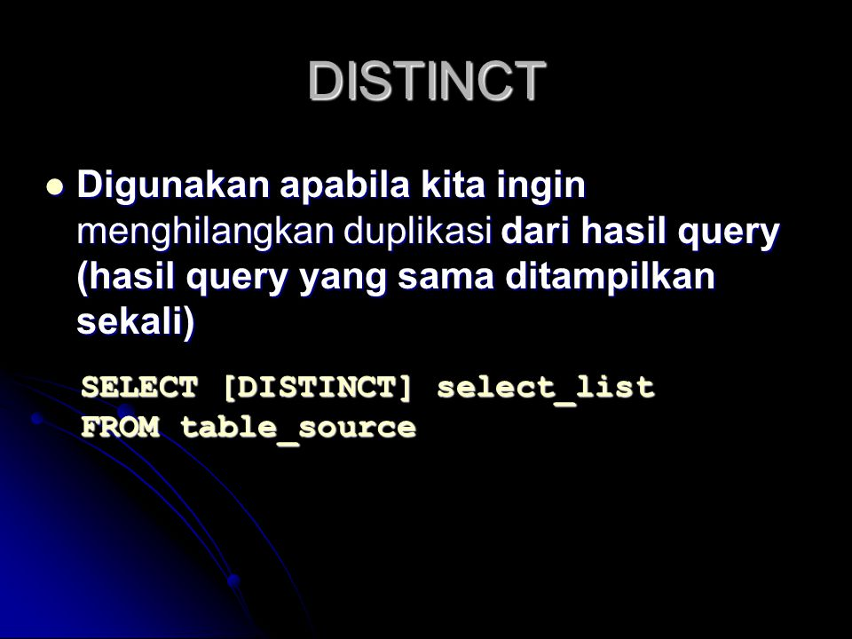 DISTINCT Digunakan apabila kita ingin menghilangkan duplikasi dari hasil query (hasil query yang sama ditampilkan sekali)