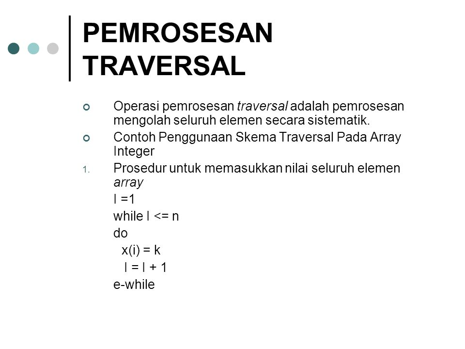 PEMROSESAN TRAVERSAL Operasi pemrosesan traversal adalah pemrosesan mengolah seluruh elemen secara sistematik.
