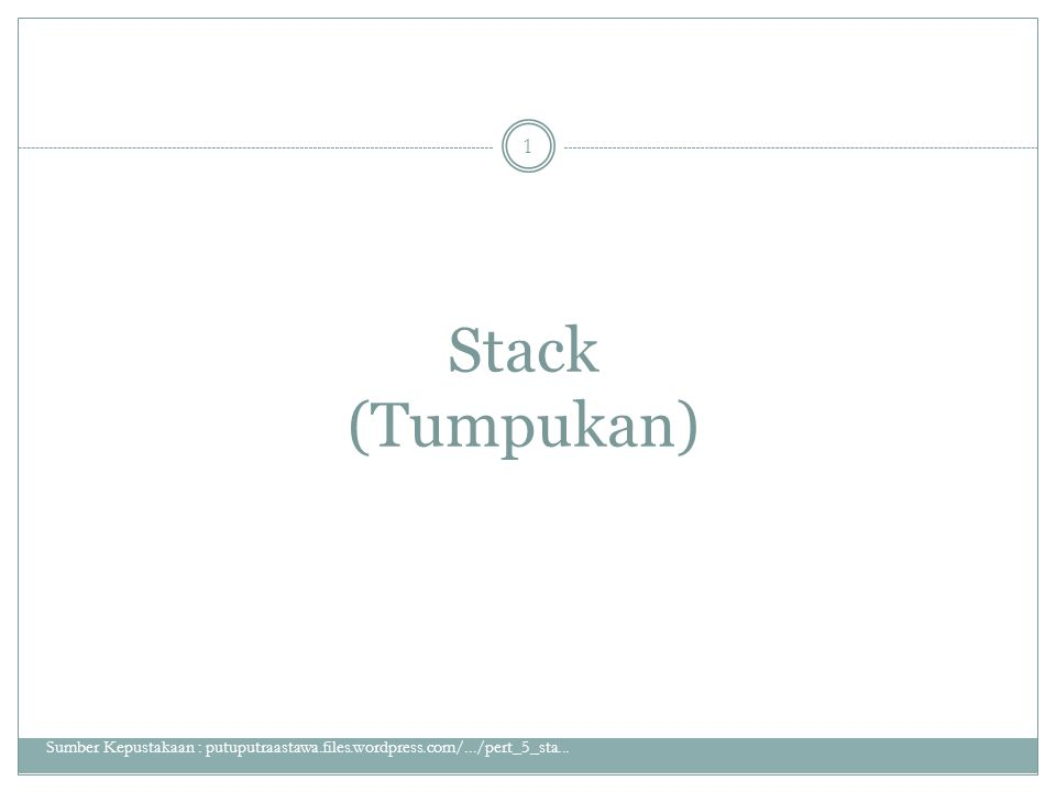 Stack (Tumpukan) Sumber Kepustakaan : putuputraastawa.files.wordpress.com/.../pert_5_sta...